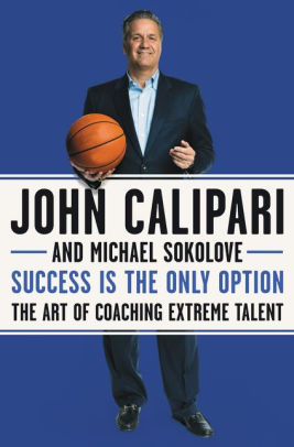 """Success is the Only Option: The Art of Coaching Extreme Talent"" by John Calipari"