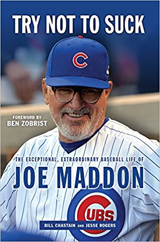 """Try Not to Suck: The Exceptional, Extraordinary Baseball Life of Joe Maddon"" by Bill Chastain and Jesse Rogers"