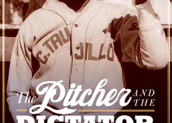 """The Pitcher and the Dictator: Satchell Paige's Unlikely Season in the Dominican Republic"""