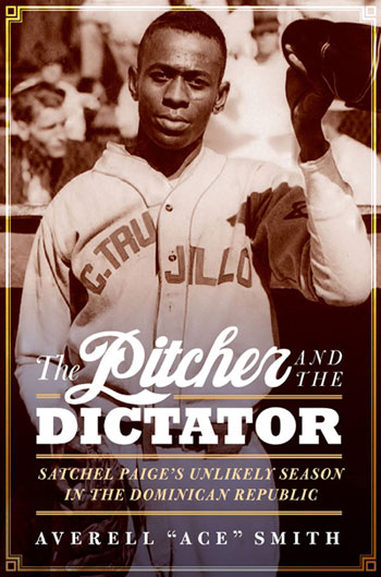 """The Pitcher and the Dictator: Satchell Paige's Unlikely Season in the Dominican Republic"" By Averell ""Ace"" Smith"