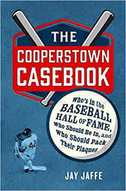"""The Cooperstown Casebook: Who's in the Baseball Hall of Fame, Who Should Be In, and Who Should Pack Their Plaques"" by Jay Jaffe"