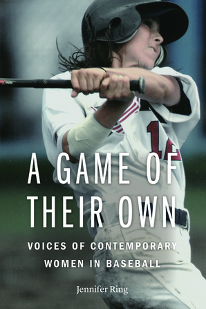 """A Game of Their Own: Voices of Contemporary Women in Baseball"" By Jennifer Ring"
