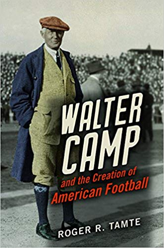 """Walter Camp and the Creation of American Football"" by Roger R. Tamte"