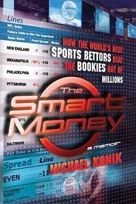 The Smart Money: How the World's Best Sports Bettors Beat the Bookies Out of Millions