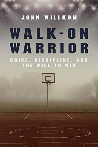 Walk-On Warrior: Drive, Discipline and The Will to Win
