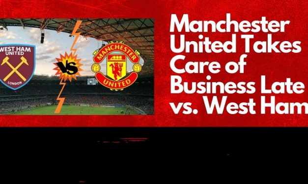 Manchester United Takes Care of Business Late vs. West Ham